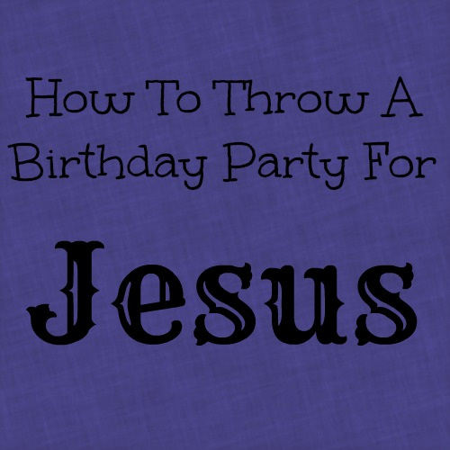 Throw A Birthday Party For Jesus {10 Ideas}