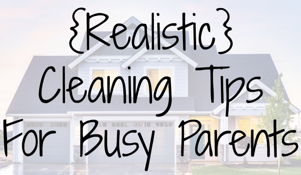Realistic Cleaning Tips For Busy Parents