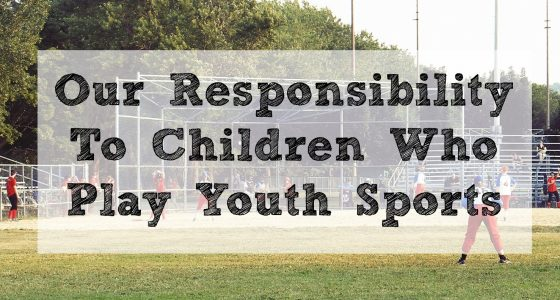 Our Responsibility To Children Who Play Youth Sports