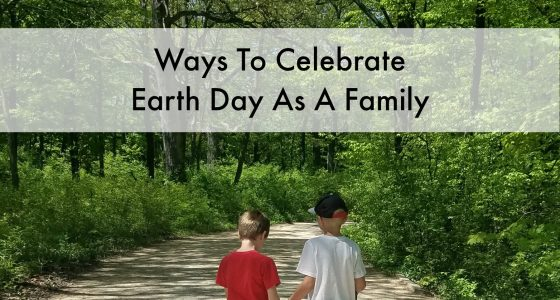Ways To Celebrate Earth Day As A Family